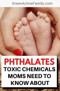 A pinterest pin with the text: Phthalates: Toxic Chemicals Moms Need to Know About. There is a picture of a woman;s hands holding abby feet